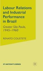 Labour Relations and Industrial Performance in Brazil : Greater Sao Paulo, 1945-1960 - Renato Colistete