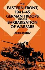 The Eastern Front 1941-1945 : German Troops and the Barbarisation of Warfare - Omer Bartov