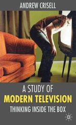 A Study of Modern Television : Thinking Inside the Box - Andrew Crisell