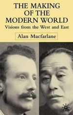 The Making of the Modern World : Visions from the West and East - Alan Macfarlane