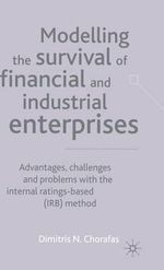 Modelling the Survival of Financial and Industrial Enterprises : Advantages, Challenges and Problems with the Internal Ratings-based (IRB) Method - Dimitris N. Chorafas