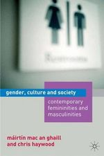 Gender, Culture and Society : Contemporary Femininities and Masculinities - Mairtin Mac an Ghaill