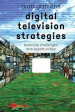 Digital Television Strategies : Business Challenges and Opportunities - Alan Griffiths