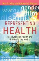 Representing Health : Discourses of Health and Illness in the Media - Martin King