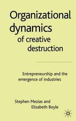 The Organizational Dynamics of Creative Destruction : Entrepreneurship and the Creation of New Industries - Stephen Mezias