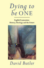 Dying to be One : English Ecumenism : History, Theology and the Future - David Butler