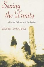 Sexing the Trinity : Gender, Culture and the Divine - Gavin D'Costa