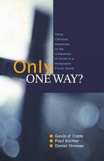 Only One Way? : Three Christian Responses to the Uniqueness of Christ in a Religiously Pluralist World - Gavin D'Costa