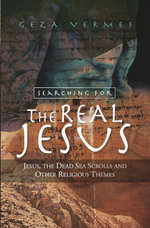 Searching for the Real Jesus : Jesus, the Dead Sea Scrolls and Other Religious Themes - Geza Vermes