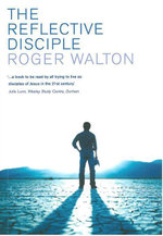 The Reflective Disciple : Learning to Live as faithful followers of Jesus in the twenty-first century - Roger Walton