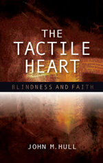 The Tactile Heart : Blindness and Faith - John M. Hull