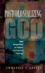 Postcolonializing God : New Perspectives on Pastoral and Practical Theology - Lartey Emmanuel Y