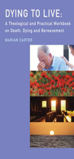 Dying to Live : A Theological and Practical Workbook on Death, Dying and Beareavement - Carter Marian