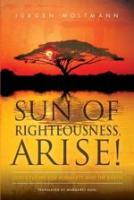Sun of Righteousness, Arise! : God's Future for Humanity and the Earth - MoltmannJurgen