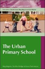 The Urban Primary School : Education S. - Meg Maguire