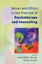 Values and Ethics in the Practice of Psychotherapy and Counselling - Fiona Palmer Barnes