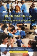 Play Today in the Primary School Playground : Life, Learning and Creativity - Julia C. Bishop