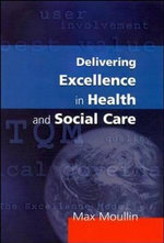 Delivering Excellence in Health and Social Care : Quality, Excellence and Performance Measurement - Max Moullin