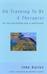 On Training to be a Therapist : The Long and Winding Road to Qualification - John Karter