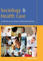 Sociology and Health Care : An Introduction for Nurses, Midwives and Allied Health Professionals - Michael Sheaff