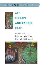 Art Therapy and Cancer Care : With Art, Without Illusion - Diane Waller
