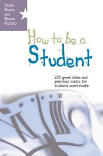 How to be a Student : 100 Great Ideas and Practical Habits for Students Everywhere - Sarah Moore