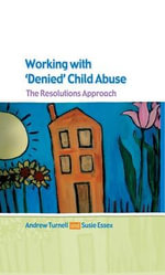 Working with Denied Child Abuse : The Resolutions Approach - Andrew Turnell