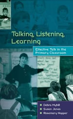 Talking, Listening and Learning : Effective Talk in the Primary Classroom - Debra Myhill
