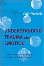Understanding Trauma and Emotion : Dealing with Trauma Using an Emotion-focused Approach - Colin Wastell