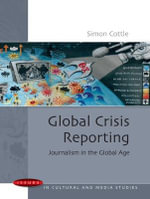 Global Crisis Reporting : Journalism in the Global Age - Simon Cottle