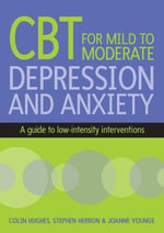 Cognitive Behavioural Therapy for Mild to Moderate Depression and Anxiety : A Guide to Low-Intensity Interventions - Colin Hughes
