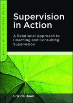 Supervision in Action : A Relational Approach to Coaching and Consulting Supervision - Erik de Haan