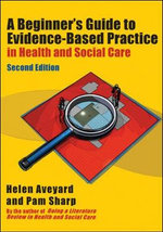 A Beginner's Guide to Evidence-Based Practice in Health and Social Care : A Practitioner's Guide - Helen Aveyard