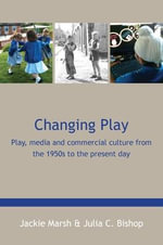 Changing Play : Play, Media and Commercial Culture from the 1950s to the Present Day - Jackie Marsh
