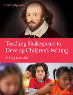 Teaching Shakespeare to Develop Children's Writing : A Practical Guide: 9-12 Years - Fred Sedgwick