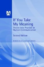 If You Take My Meaning : Theory into Practice in Human Communication - Richard Ellis