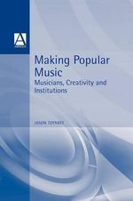 Making Popular Music : Musicians, Creativity and Institutions - Jason Toynbee