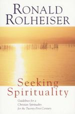 Seeking Spirituality : Guidelines for a Christian Spirituality for the 21st Century - Ronald Rolheiser