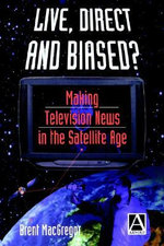 Live, Direct and Biased? : Making Television News in the Satellite Age - Brent MacGregor