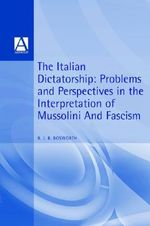 The Italian Dictatorship : Problems and Perspectives in the Interpretation of Mussolini and Fascism - R. J. B. Bosworth