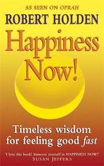 Happiness Now : Timeless Wisdom for Feeling Good Fast - Robert Holden