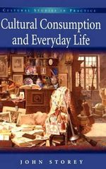 Cultural Consumption and Everyday Life : Cultural Studies in Practice - John Storey
