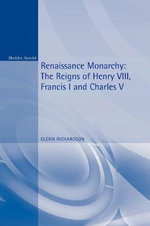 Renaissance Monarchy : The Reigns of Henry VIII, Francis I and Charles V - Glenn Richardson
