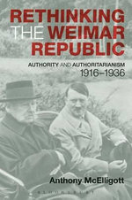 Rethinking the Weimar Republic : Authority and Authoritarianism 1916-1936 - Anthony McElligott