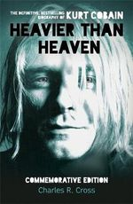 Heavier Than Heaven : The Biography of Kurt Cobain - Charles R. Cross