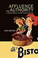 Affluence and Authority : A Social History of Twentieth-Century Britain - John Benson