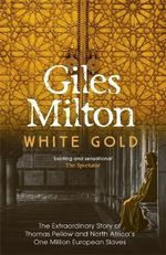 White Gold : The Extraordinary Story of Thomas Pellow and North Africa's One Million European Slaves - Giles Milton