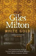 White Gold : The Extraordinary Story of Thomas Pellow and North Africa's One Million European Slaves - Giles Milton