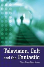 Television, Cult and the Fantastic - Sara Gwenllian Jones