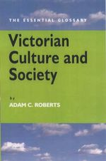 Victorian Culture and Society : The Essential Glossary - Adam C. Roberts